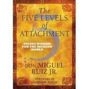 Five Levels of Attachment. Toltec Wisdom for the Modern World, Paperback/Don Miguel, Jr. Ruiz
