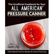 The Unofficial Cookbook for Your All American(R) Pressure Canner: 120 Foolproof and Fun Recipes for Home Preserving, Paperback/Sandra May