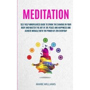 Meditation: Self Help Mindfulness Guide To Spark The Chakras in Your Body and Master The Art of Joy, Peace and Happiness And Achie, Paperback/Marie Williams