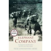 Elephant Company: The Inspiring Story of an Unlikely Hero and the Animals Who Helped Him Save Lives in World War II, Hardcover