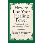 How to Use Your Healing Power: The Meaning of the Healings of Jesus: The Meaning of the Healings of Jesus, Paperback/Joseph Murphy