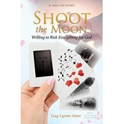 Shoot the Moon: Willing to Risk Everything for God A TRUE LIFE STORY Her life was not just any ole game of cards!, Paperback/Gay Lynne Ames