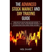 The Advanced Stock Market and Day Trading Guide: Learn How You Can Day Trade and Start Investing in Stocks for a living, follow beginners strategies f, Paperback/Neil Sharp