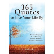 365 Quotes to Live Your Life By: Powerful, Inspiring, & Life-Changing Words of Wisdom to Brighten Up Your Days, Paperback/I. C. Robledo