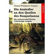 Die Ansiedler an Den Quellen Des Susquehanna: Ein Lederstrumpf-Roman. Vollst ndige Ausgabe, Paperback/James Fenimore Cooper