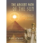 The Ancient Path of the Sun: Uncovering the Spiritual Meaning of the Solstices and Equinoxes, Paperback/Mark Atwood