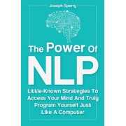 The Power Of NLP: Little-Known Strategies To Access Your Mind And Truly Program Yourself Just Like A Computer, Paperback/Joseph Sperry