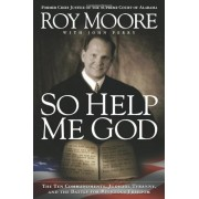 So Help Me God: The Ten Commandments, Judicial Tyranny, and the Battle for Religious Freedom, Paperback