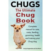 Chugs. Ultimate Chug Book. Complete Manual for Care, Costs, Feeding, Grooming, Health and Training Your Chug Dog.