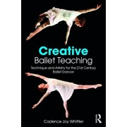 Creative Ballet Teaching. Technique and Artistry for the 21st Century Ballet Dancer, Paperback/Cadence Whittier