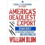 America's Deadliest Export: Democracy - The Truth about US Foreign Policy and Everything Else, Paperback/William Blum