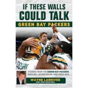 If These Walls Could Talk: Green Bay Packers: Stories from the Green Bay Packers Sideline, Locker Room, and Press Box, Paperback