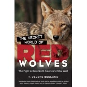 The Secret World of Red Wolves: The Fight to Save North America's Other Wolf, Paperback