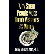 Why Smart People Make Dumb Mistakes with Their Money, Paperback/Kerry Johnson