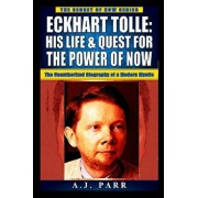 Eckhart Tolle: His Life & Quest For The Power Of Now: (The Unauthorized Biography of a Modern Mystic), Paperback/A. J. Parr