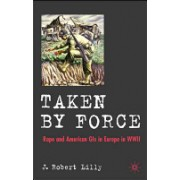 Taken by Force - Rape and American GIs in Europe During World War II (Lilly J. Robert)(Cartonat) (9780230506473)