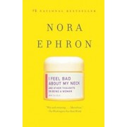 I Feel Bad about My Neck: And Other Thoughts on Being a Woman, Paperback/Nora Ephron