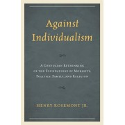 Against Individualism. A Confucian Rethinking of the Foundations of Morality, Politics, Family, and Religion, Paperback/Henry, Jr. Rosemont
