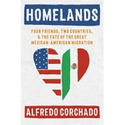 Homelands: Four Friends, Two Countries, and the Fate of the Great Mexican-American Migration, Hardcover/Alfredo Corchado