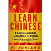 Learn Chinese: A Comprehensive Guide to Learning Chinese for Beginners, Including Grammar, Short Stories and Popular Phrases, Paperback/Daily Language Learning