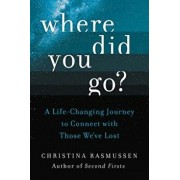 Where Did You Go?: A Life-Changing Journey to Connect with Those We've Lost, Hardcover/Christina Rasmussen