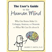 The User's Guide to the Human Mind: Why Our Brains Make Us Unhappy, Anxious, and Neurotic and What We Can Do about It, Paperback/Shawn T. Smith