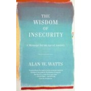 The Wisdom of Insecurity A Message for an Age of Anxiety
