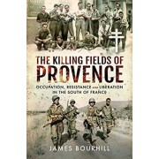 Killing Fields of Provence. Occupation, Resistance and Liberation in the South of France, Hardback/James Bourhill