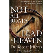 Not All Roads Lead to Heaven: Sharing an Exclusive Jesus in an Inclusive World, Paperback/Dr Robert Jeffress