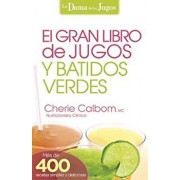 El Gran Libro de Jugos y Batidos Verdes: La Dama de los Jugos = The Big Book of Juices and Green Smoothies, Paperback/Cherie Calbom