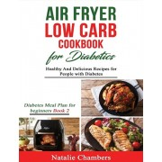 Air Fryer Low Carb Cookbook for Diabetics: Healthy and Delicious Recipes for People with Diabetes, Paperback/Natalie Chambers
