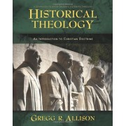 Historical Theology: An Introduction to Christian Doctrine: A Companion to Wayne Grudem's Systematic Theology, Hardcover/Gregg Allison