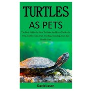 Turtles As Pets: The Best Guide On How To Raise And Keep Turtles As Pets, Turtles Care, Diet, Feeding, Housing, Cost And Health Care (f, Paperback/David Jason