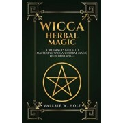 Wicca Herbal Magic: A Beginner's Guide to Mastering Wiccan Herbal Magic with Her, Paperback/Valerie W. Holt