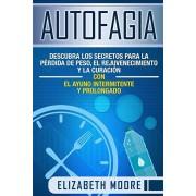 Autofagia: Descubra los Secretos para la Prdida de Peso, el Rejuvenecimiento y la Curacin con el Ayuno Intermitente y Prolongad, Paperback/Elizabeth Moore