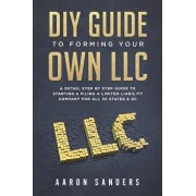 DIY Guide to Forming Your Own LLC: A Detail Step by Step Guide to Starting & Filing a Limited Liability Company for All 50 States & DC, Paperback/Aaron Sanders