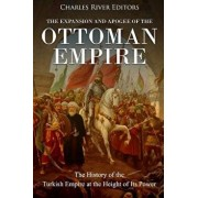 The Expansion and Apogee of the Ottoman Empire: The History of the Turkish Empire at the Height of Its Power, Paperback/Charles River Editors