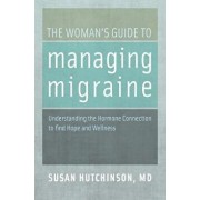 The Woman's Guide to Managing Migraine: Understanding the Hormone Connection to Find Hope and Wellness, Paperback/Susan Hutchinson