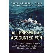 All Present and Accounted For: The 1972 Alaska Grounding of the U.S. Coast Guard Cutter Jarvis and the Heroic Efforts that Saved the Ship, Paperback/Steven J. Craig