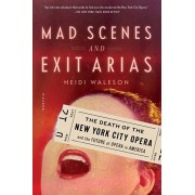 Mad Scenes and Exit Arias: The Death of the New York City Opera and the Future of Opera in America, Paperback/Heidi Waleson