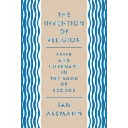 The Invention of Religion: Faith and Covenant in the Book of Exodus, Hardcover/Jan Assmann