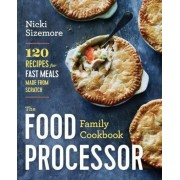 The Food Processor Family Cookbook: 120 Recipes for Fast Meals Made from Scratch, Paperback