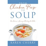 From Chicken Poop to Soup: One Woman's Journey of Beating the Odds, Paperback/Karen Cherry