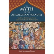 The Myth of the Andalusian Paradise: Muslims, Christians, and Jews Under Islamic Rule in Medieval Spain, Hardcover/Dario Fernandez-Morera