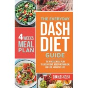The Everyday DASH Diet Guide: The 4 Weeks Meal Plan to Lose Weight, Boost Metabolism, and Live a Healthy Life, Paperback/Charles Kelso