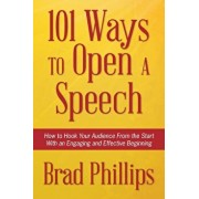 101 Ways to Open a Speech: How to Hook Your Audience from the Start with an Engaging and Effective Beginning, Paperback/Brad Phillips