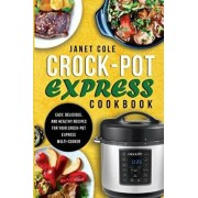 Crock-Pot Express Cookbook: Easy, Delicious, and Healthy Recipes for Your Crock-Pot Express Multi-Cooker, Paperback/Janet Cole