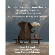 Group Therapy Workbook: Integrating Cognitive Behavioral Therapy with Psychodramatic Theory and Practice, Paperback/Thomas W. Treadwell