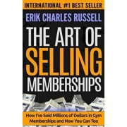 The Art of Selling Memberships: How I've Sold Millions of Dollars in Gym Memberships and How You Can Too, Paperback/Erik Charles Russell