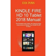 Kindle Fire HD 10 Tablet 2018 Manual: The Complete User Guide with Step by Step Instructions to Master Your Kindle Fire HD in 1 Hour, Paperback/Erik Dunn
